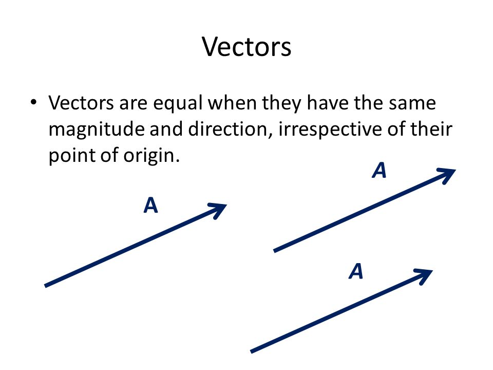 Vectors Vectors are equal when they have the same magnitude and direction, irrespective of their point of origin.
