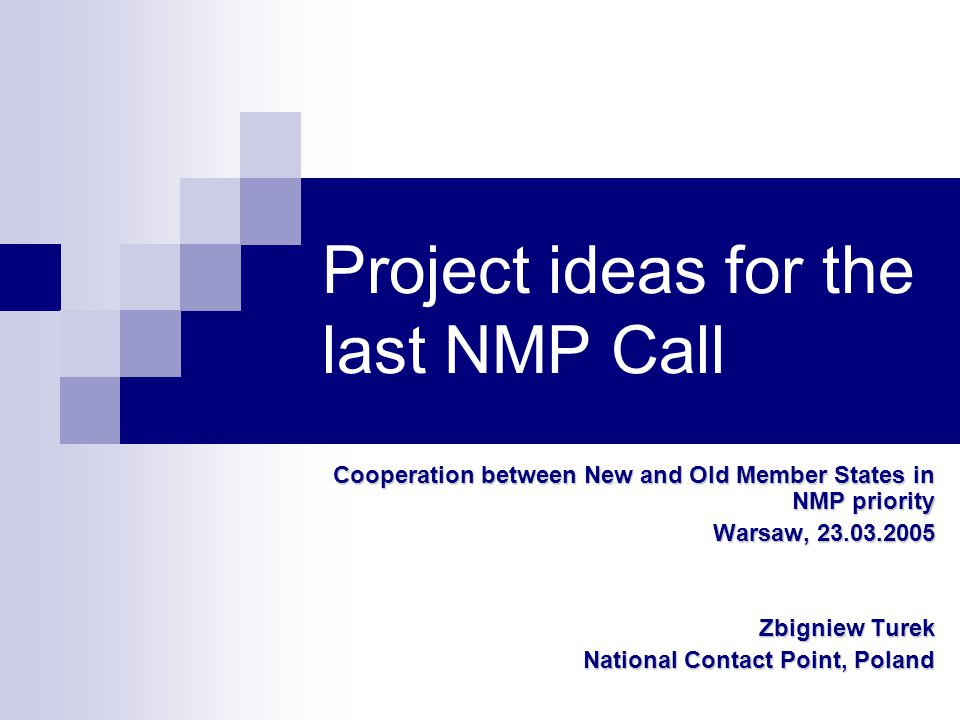 Project ideas for the last NMP Call Cooperation between New and Old Member States in NMP priority Warsaw, 23.03.2005 Zbigniew Turek National Contact Point, Poland