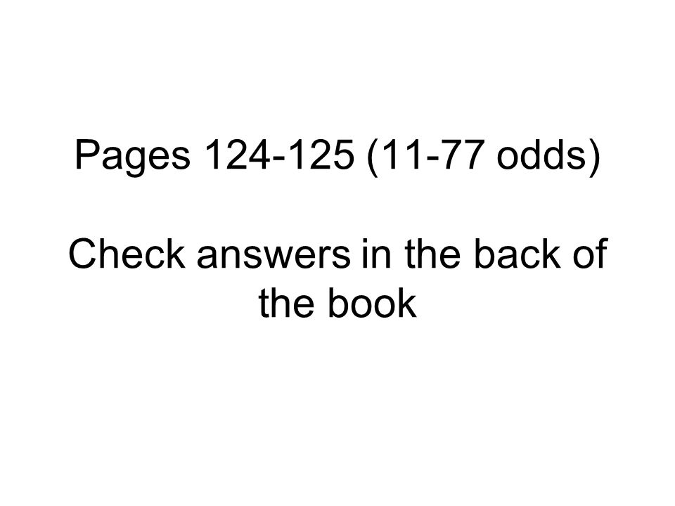 Pages 124-125 (11-77 odds) Check answers in the back of the book