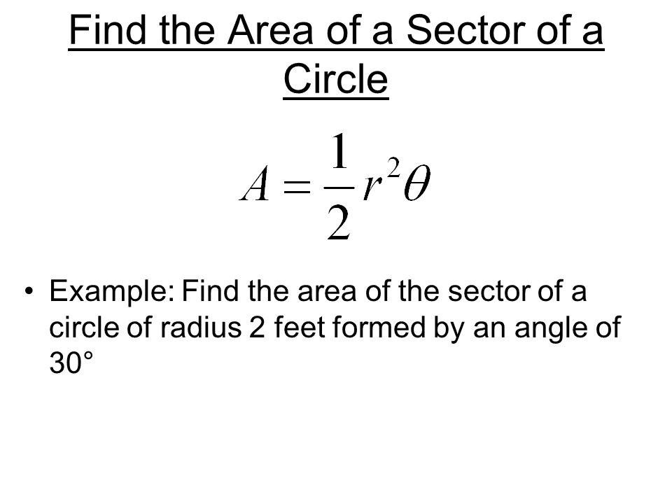 Find the Area of a Sector of a Circle Example: Find the area of the sector of a circle of radius 2 feet formed by an angle of 30°