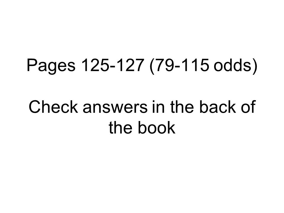 Pages 125-127 (79-115 odds) Check answers in the back of the book