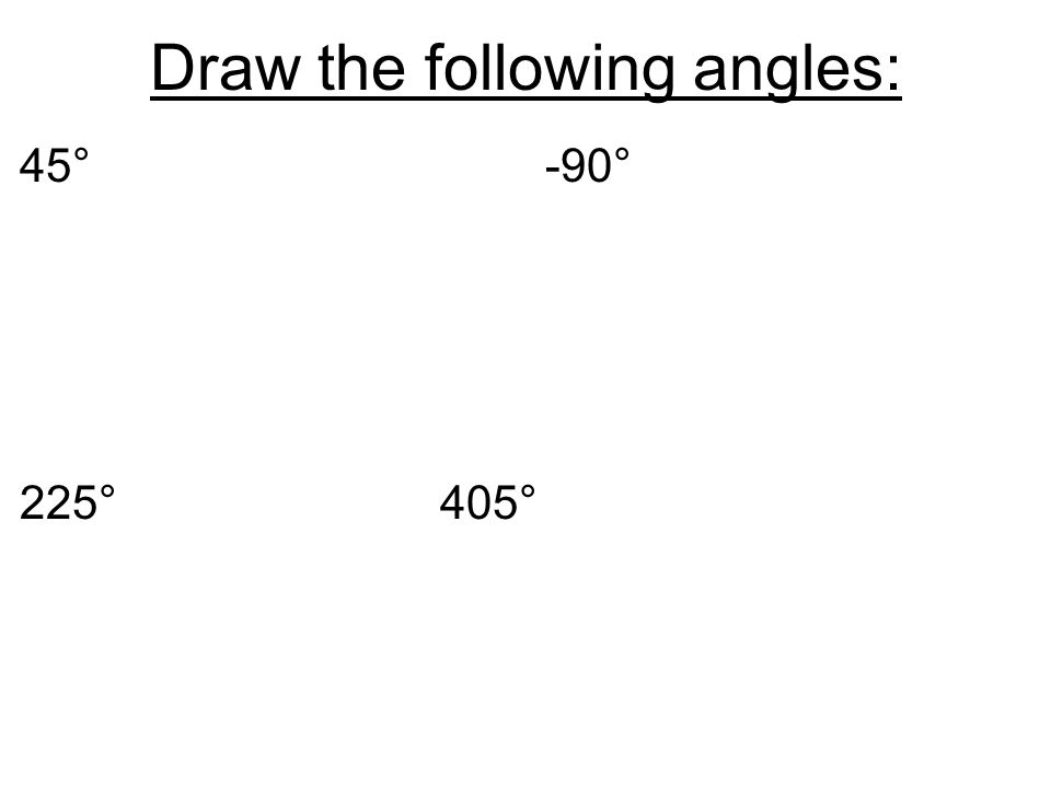 Draw the following angles: 45°-90° 225°405°