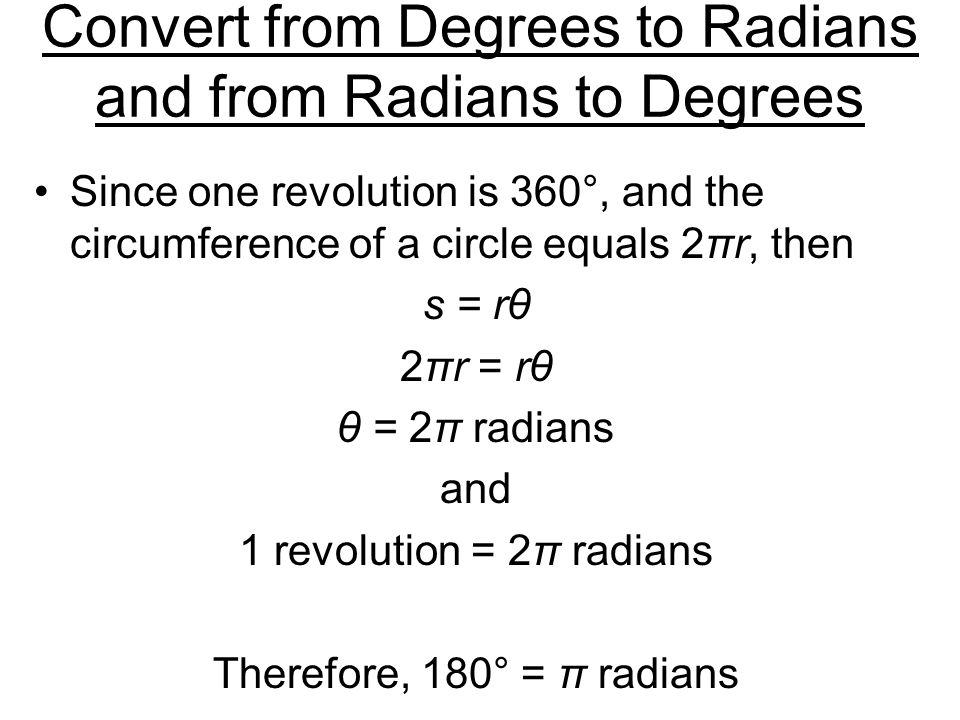 Convert from Degrees to Radians and from Radians to Degrees Since one revolution is 360°, and the circumference of a circle equals 2πr, then s = rθ 2πr = rθ θ = 2π radians and 1 revolution = 2π radians Therefore, 180° = π radians