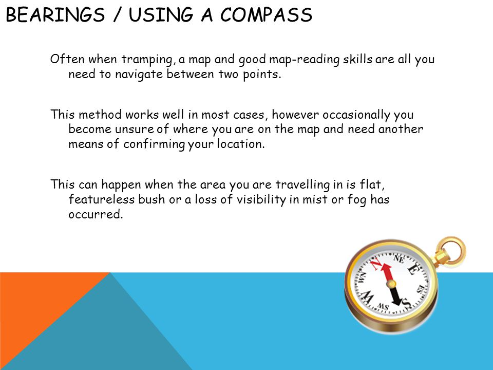 BEARINGS / USING A COMPASS Often when tramping, a map and good map-reading skills are all you need to navigate between two points. This method works w