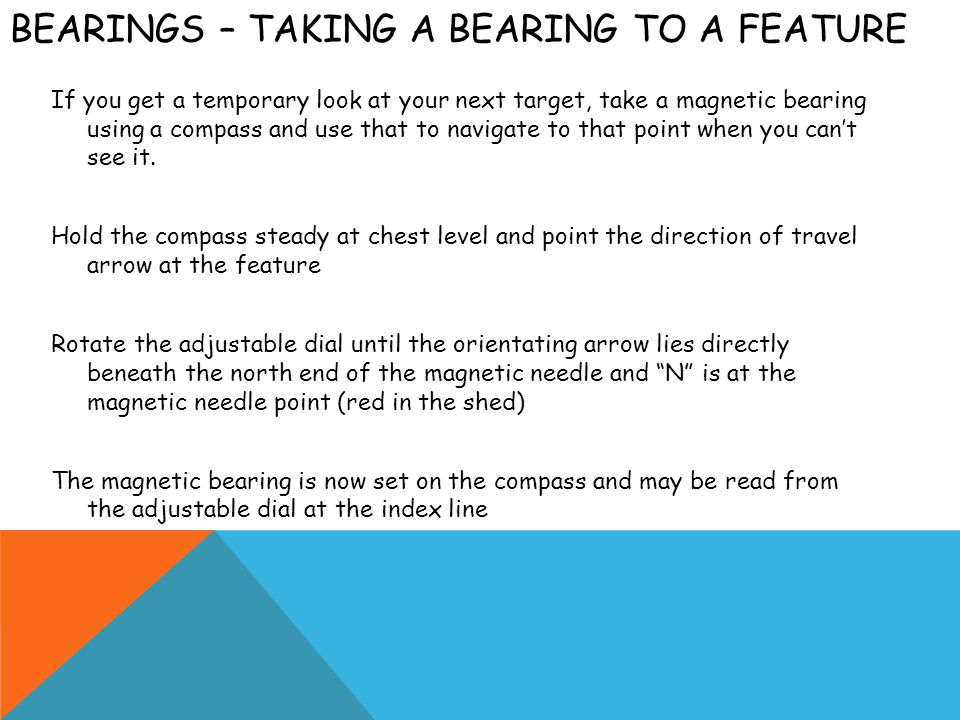 BEARINGS – TAKING A BEARING TO A FEATURE If you get a temporary look at your next target, take a magnetic bearing using a compass and use that to navi