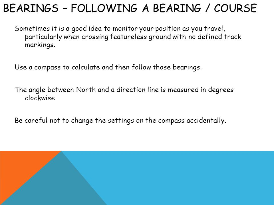 BEARINGS – FOLLOWING A BEARING / COURSE Sometimes it is a good idea to monitor your position as you travel, particularly when crossing featureless gro