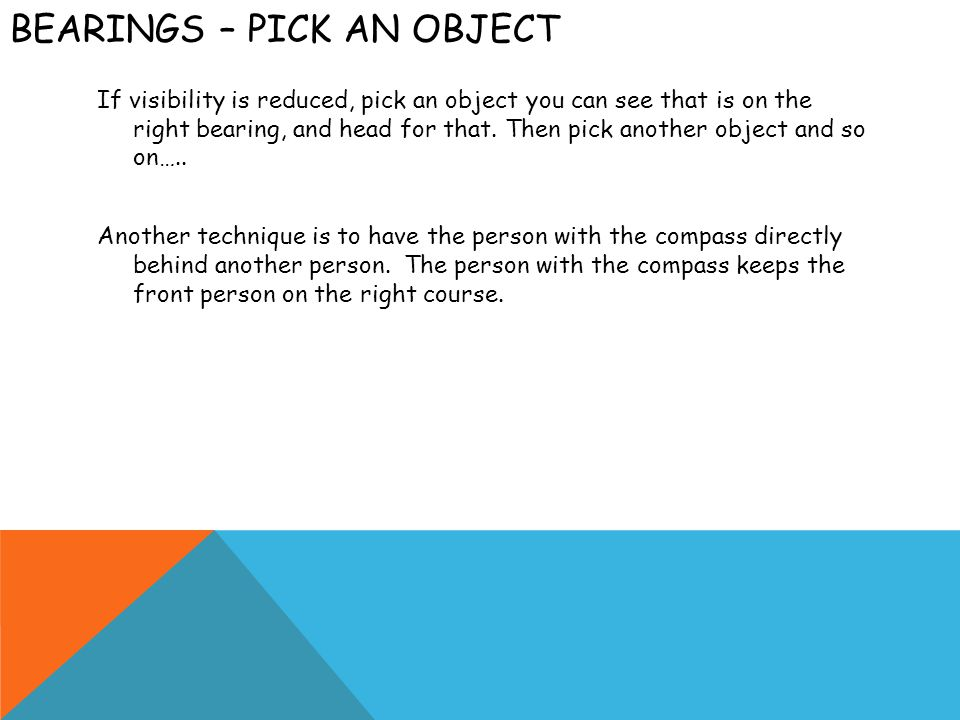 BEARINGS – PICK AN OBJECT If visibility is reduced, pick an object you can see that is on the right bearing, and head for that. Then pick another obje