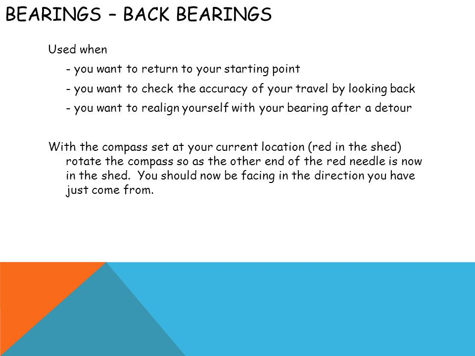 BEARINGS – BACK BEARINGS Used when - you want to return to your starting point - you want to check the accuracy of your travel by looking back - you w