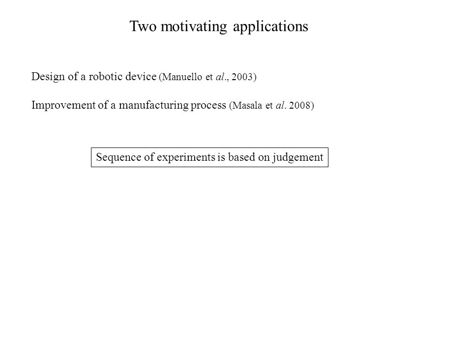 Two motivating applications Design of a robotic device (Manuello et al., 2003) Improvement of a manufacturing process (Masala et al.