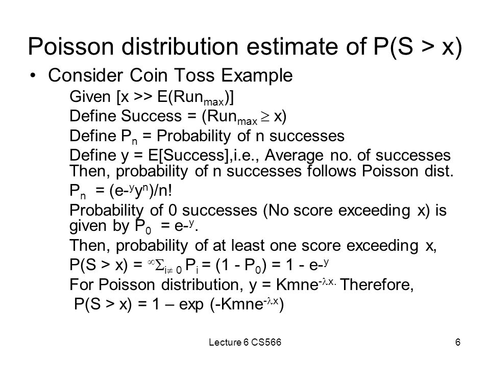 Lecture 6 CS5666 Poisson distribution estimate of P(S > x) Consider Coin Toss Example Given [x >> E(Run max )] Define Success = (Run max  x) Define P n = Probability of n successes Define y = E[Success],i.e., Average no.