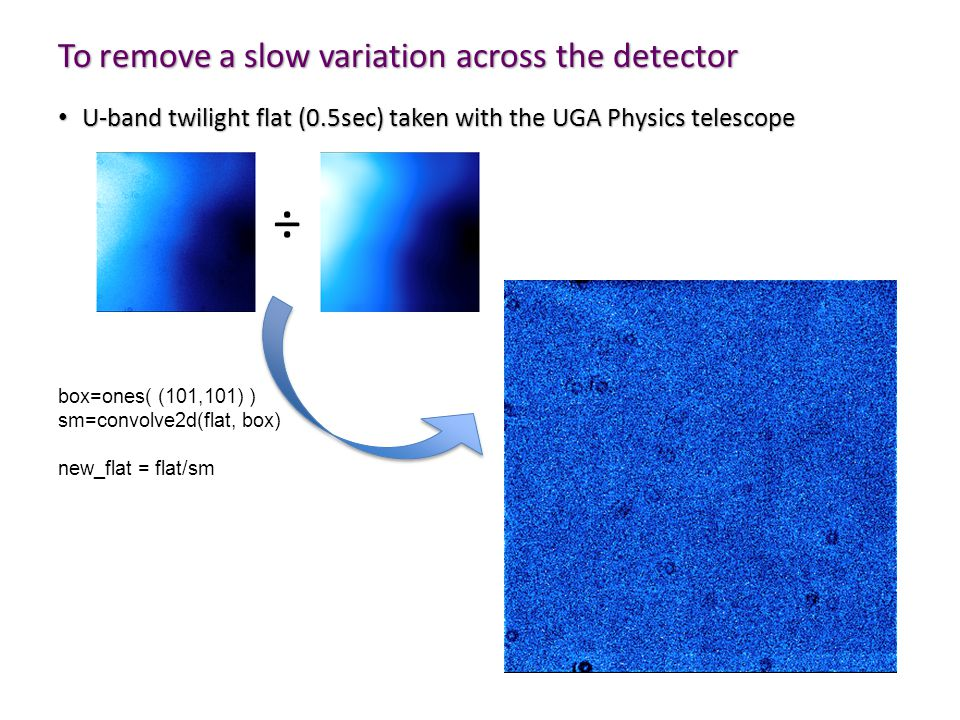 To remove a slow variation across the detector U-band twilight flat (0.5sec) taken with the UGA Physics telescope U-band twilight flat (0.5sec) taken with the UGA Physics telescope box=ones( (101,101) ) sm=convolve2d(flat, box) new_flat = flat/sm ÷