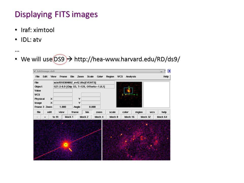 Displaying FITS images Iraf: ximtool Iraf: ximtool IDL: atv IDL: atv… We will use DS9  http://hea-www.harvard.edu/RD/ds9/ We will use DS9  http://hea-www.harvard.edu/RD/ds9/