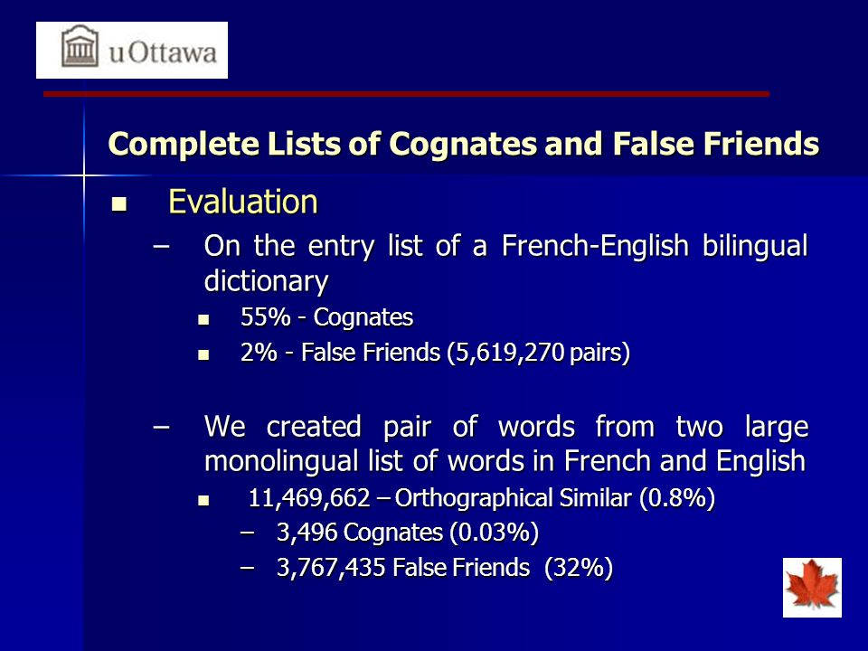 Complete Lists of Cognates and False Friends Evaluation Evaluation –On the entry list of a French-English bilingual dictionary 55% - Cognates 55% - Cognates 2% - False Friends (5,619,270 pairs) 2% - False Friends (5,619,270 pairs) –We created pair of words from two large monolingual list of words in French and English 11,469,662 – Orthographical Similar (0.8%) 11,469,662 – Orthographical Similar (0.8%) –3,496 Cognates (0.03%) –3,767,435 False Friends (32%)