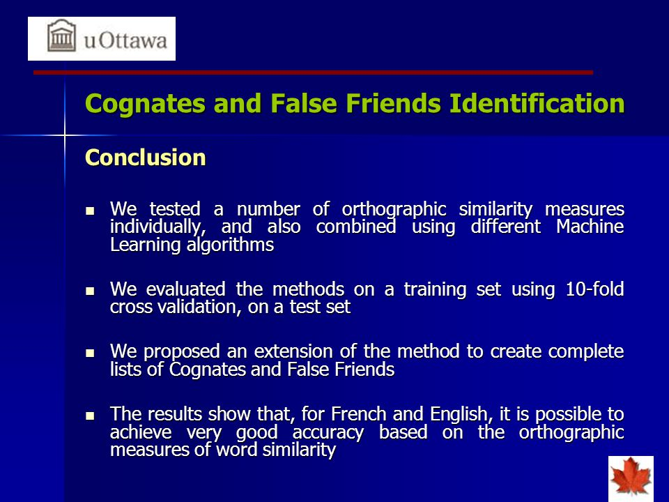 Cognates and False Friends Identification Conclusion We tested a number of orthographic similarity measures individually, and also combined using different Machine Learning algorithms We tested a number of orthographic similarity measures individually, and also combined using different Machine Learning algorithms We evaluated the methods on a training set using 10-fold cross validation, on a test set We evaluated the methods on a training set using 10-fold cross validation, on a test set We proposed an extension of the method to create complete lists of Cognates and False Friends We proposed an extension of the method to create complete lists of Cognates and False Friends The results show that, for French and English, it is possible to achieve very good accuracy based on the orthographic measures of word similarity The results show that, for French and English, it is possible to achieve very good accuracy based on the orthographic measures of word similarity