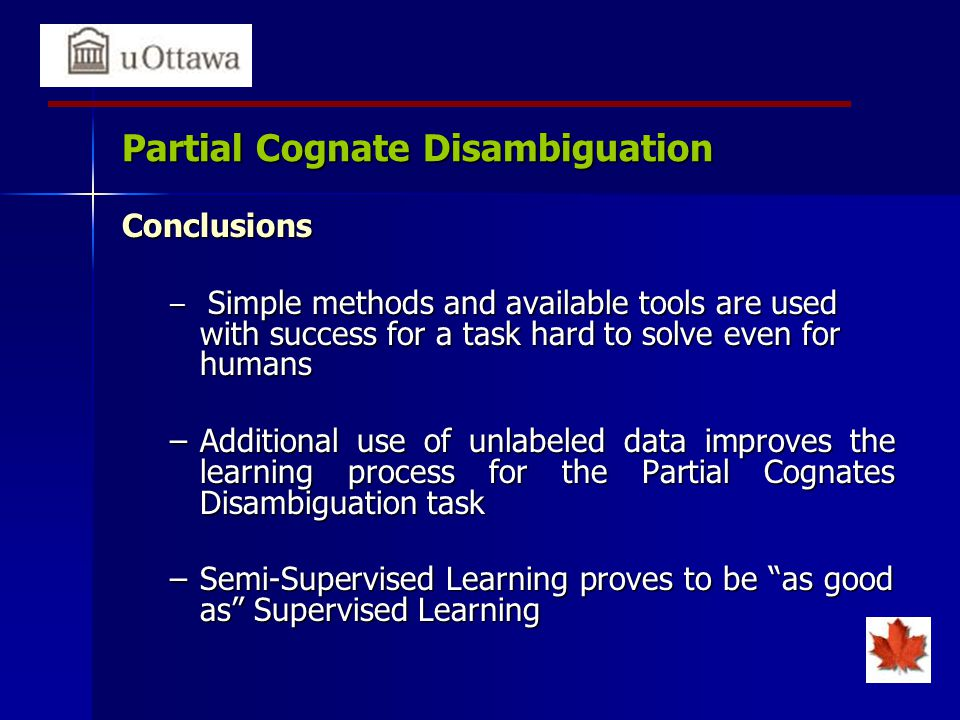 Partial Cognate Disambiguation Conclusions – Simple methods and available tools are used with success for a task hard to solve even for humans –Additional use of unlabeled data improves the learning process for the Partial Cognates Disambiguation task –Semi-Supervised Learning proves to be as good as Supervised Learning