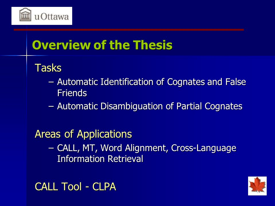 Overview of the Thesis Tasks –Automatic Identification of Cognates and False Friends –Automatic Disambiguation of Partial Cognates Areas of Applications –CALL, MT, Word Alignment, Cross-Language Information Retrieval CALL Tool - CLPA