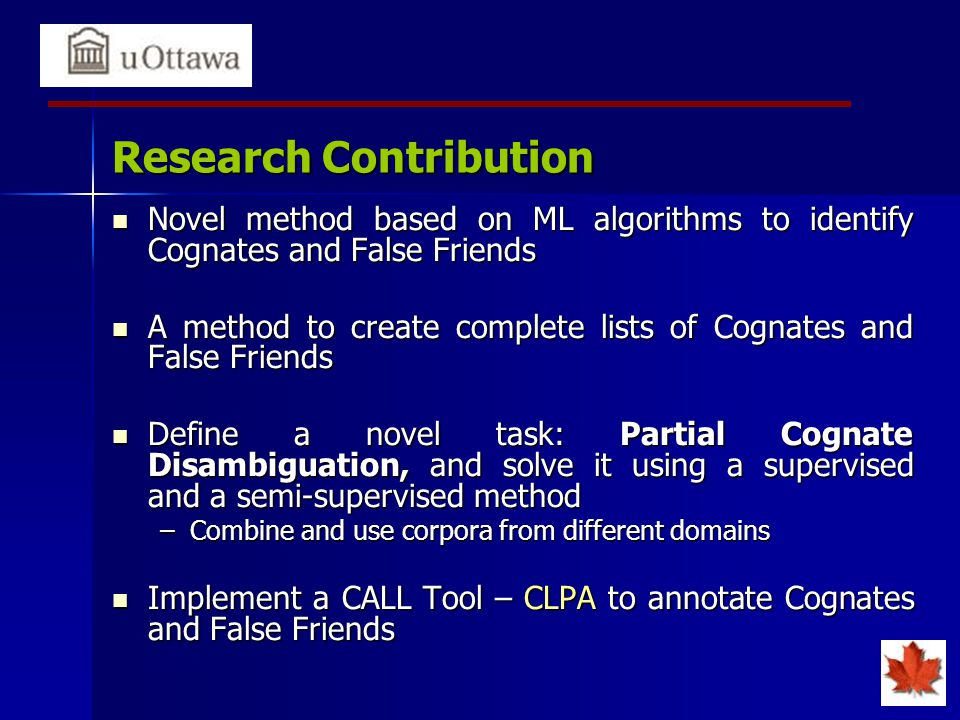 Research Contribution Novel method based on ML algorithms to identify Cognates and False Friends Novel method based on ML algorithms to identify Cognates and False Friends A method to create complete lists of Cognates and False Friends A method to create complete lists of Cognates and False Friends Define a novel task: Partial Cognate Disambiguation, and solve it using a supervised and a semi-supervised method Define a novel task: Partial Cognate Disambiguation, and solve it using a supervised and a semi-supervised method –Combine and use corpora from different domains Implement a CALL Tool – CLPA to annotate Cognates and False Friends Implement a CALL Tool – CLPA to annotate Cognates and False Friends