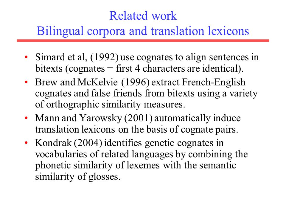 Related work Bilingual corpora and translation lexicons Simard et al, (1992) use cognates to align sentences in bitexts (cognates = first 4 characters are identical).