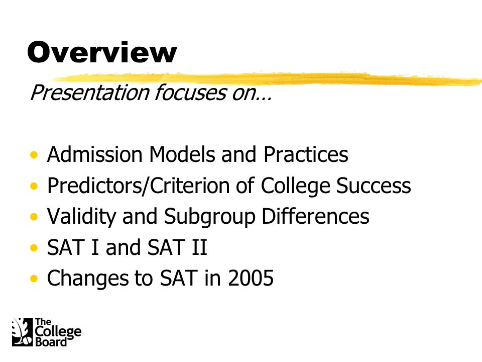 Overview Presentation focuses on… Admission Models and Practices Predictors/Criterion of College Success Validity and Subgroup Differences SAT I and SAT II Changes to SAT in 2005