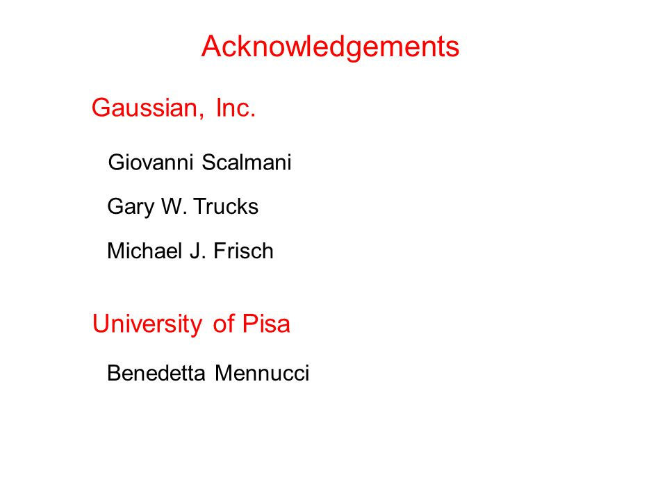 Acknowledgements Gaussian, Inc. Giovanni Scalmani Gary W. Trucks Michael J. Frisch University of Pisa Benedetta Mennucci