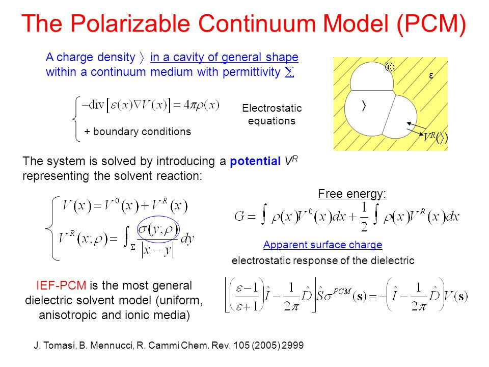 The Polarizable Continuum Model (PCM) A charge density  in a cavity of general shape within a continuum medium with permittivity  : + boundary conditions The system is solved by introducing a potential V R representing the solvent reaction: Apparent surface charge electrostatic response of the dielectric Free energy: VR()VR()   Electrostatic equations IEF-PCM is the most general dielectric solvent model (uniform, anisotropic and ionic media) J.