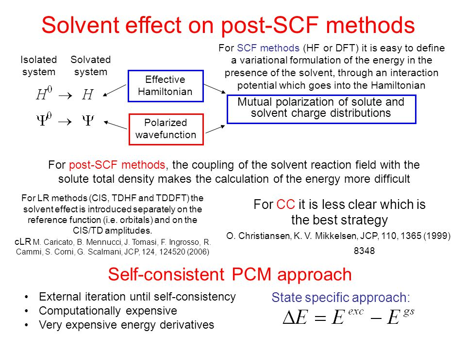 Solvent effect on post-SCF methods For SCF methods (HF or DFT) it is easy to define a variational formulation of the energy in the presence of the solvent, through an interaction potential which goes into the Hamiltonian Mutual polarization of solute and solvent charge distributions Isolated system Solvated system Effective Hamiltonian Polarized wavefunction For post-SCF methods, the coupling of the solvent reaction field with the solute total density makes the calculation of the energy more difficult For LR methods (CIS, TDHF and TDDFT) the solvent effect is introduced separately on the reference function (i.e.