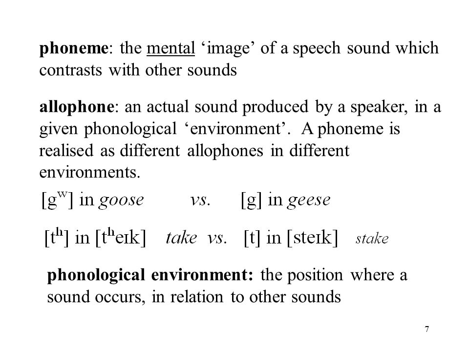7 phoneme: the mental 'image' of a speech sound which contrasts with other sounds allophone: an actual sound produced by a speaker, in a given phonological 'environment'.
