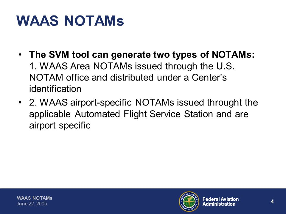 WAAS NOTAMs 4 Federal Aviation Administration June 22, 2005 WAAS NOTAMs The SVM tool can generate two types of NOTAMs: 1.