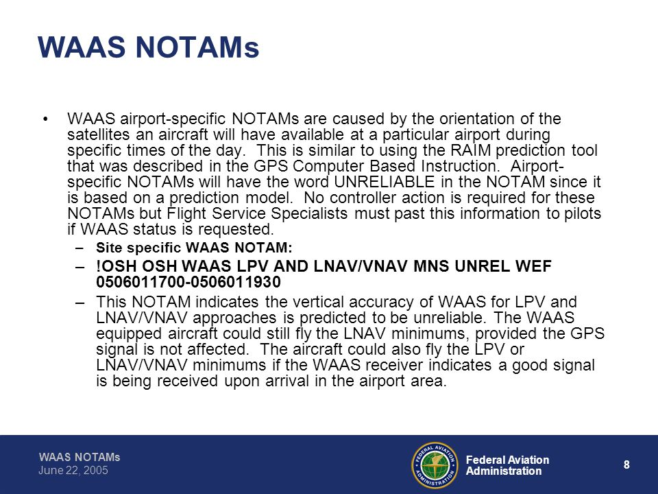 WAAS NOTAMs 8 Federal Aviation Administration June 22, 2005 WAAS NOTAMs WAAS airport-specific NOTAMs are caused by the orientation of the satellites an aircraft will have available at a particular airport during specific times of the day.
