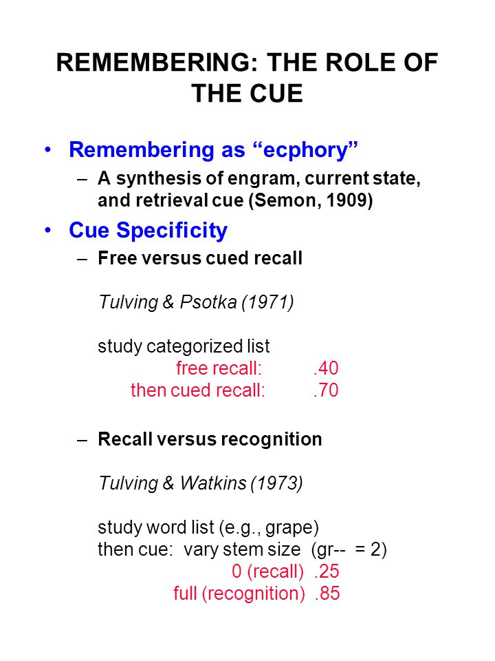 REMEMBERING: THE ROLE OF THE CUE Remembering as ecphory –A synthesis of engram, current state, and retrieval cue (Semon, 1909) Cue Specificity –Free versus cued recall Tulving & Psotka (1971) study categorized list free recall:.40 then cued recall:.70 –Recall versus recognition Tulving & Watkins (1973) study word list (e.g., grape) then cue: vary stem size (gr-- = 2) 0 (recall).25 full (recognition).85