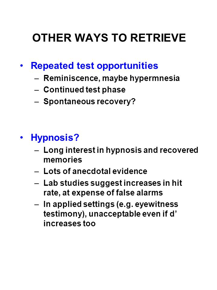OTHER WAYS TO RETRIEVE Repeated test opportunities –Reminiscence, maybe hypermnesia –Continued test phase –Spontaneous recovery.