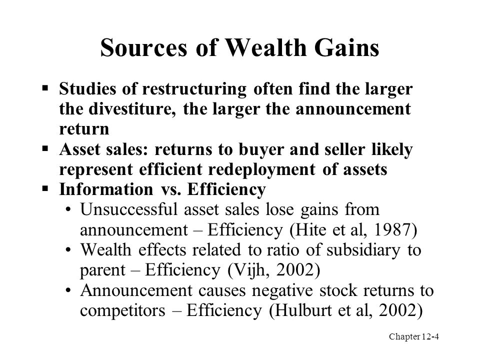 Chapter 12-4 Sources of Wealth Gains  Studies of restructuring often find the larger the divestiture, the larger the announcement return  Asset sales: returns to buyer and seller likely represent efficient redeployment of assets  Information vs.