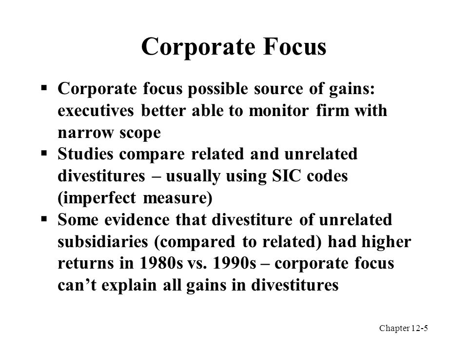 Chapter 12-5 Corporate Focus  Corporate focus possible source of gains: executives better able to monitor firm with narrow scope  Studies compare related and unrelated divestitures – usually using SIC codes (imperfect measure)  Some evidence that divestiture of unrelated subsidiaries (compared to related) had higher returns in 1980s vs.