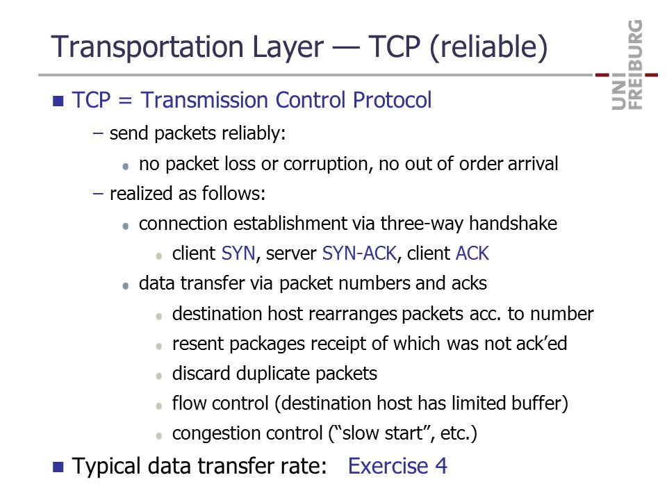 Transportation Layer — TCP (reliable) TCP = Transmission Control Protocol –send packets reliably: no packet loss or corruption, no out of order arrival –realized as follows: connection establishment via three-way handshake client SYN, server SYN-ACK, client ACK data transfer via packet numbers and acks destination host rearranges packets acc.