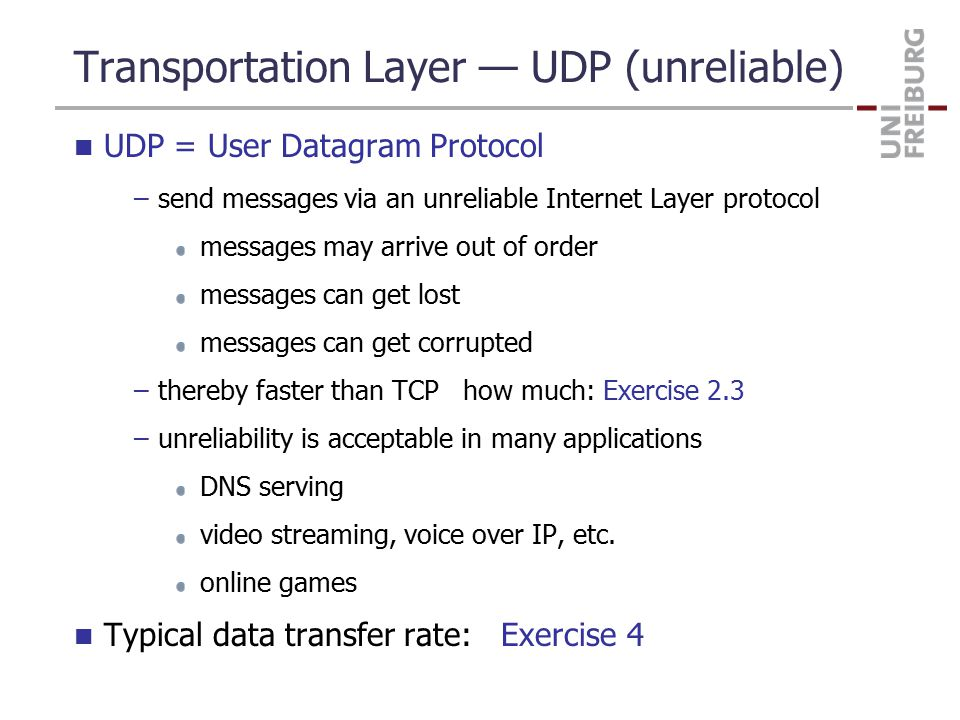 Transportation Layer — UDP (unreliable) UDP = User Datagram Protocol –send messages via an unreliable Internet Layer protocol messages may arrive out of order messages can get lost messages can get corrupted –thereby faster than TCP how much: Exercise 2.3 –unreliability is acceptable in many applications DNS serving video streaming, voice over IP, etc.