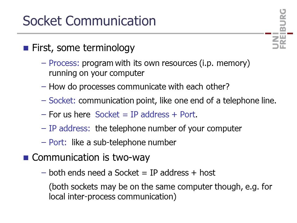 Socket communication — Server Code Here is how server code looks like in C++ (simplified!) server_fd = socket(AF_INET, SOCK_STREAM, 0) server_address.sin_family = AF_INET; server_address.sin_addr.s_addr = INADDR_ANY; server_address.sin_port = htons(80); bind(server_fd, &server_address); listen(server_fd, 5) client_fd = accept(server_fd, &client_address); read(client_fd, buffer, 1024); printf( Here is the request I got: %s\n , buffer); write(client_fd, Never say that again to me! , 27); close(client_fd); many details ommitted, e.g., you must read and write in rounds!