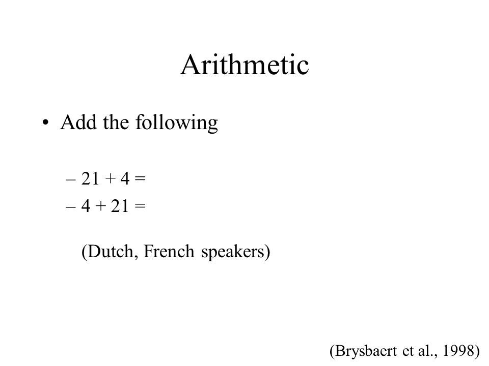 Arithmetic Add the following –21 + 4 = –4 + 21 = (Dutch, French speakers) (Brysbaert et al., 1998)