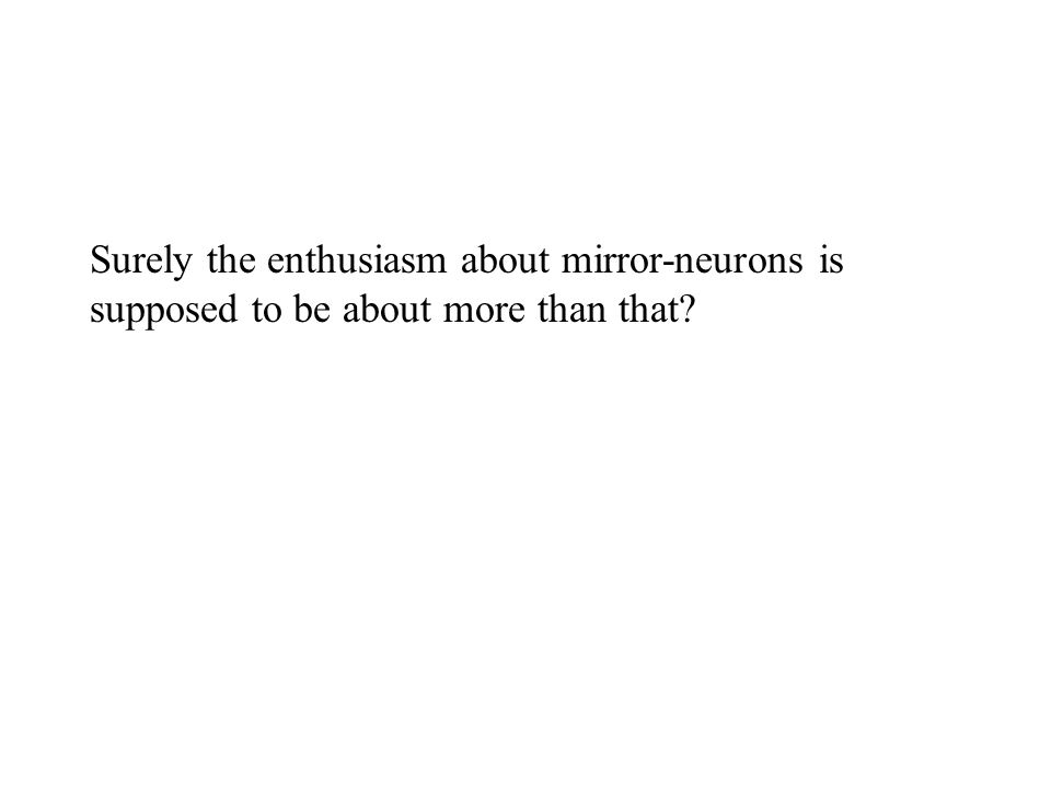 Surely the enthusiasm about mirror-neurons is supposed to be about more than that