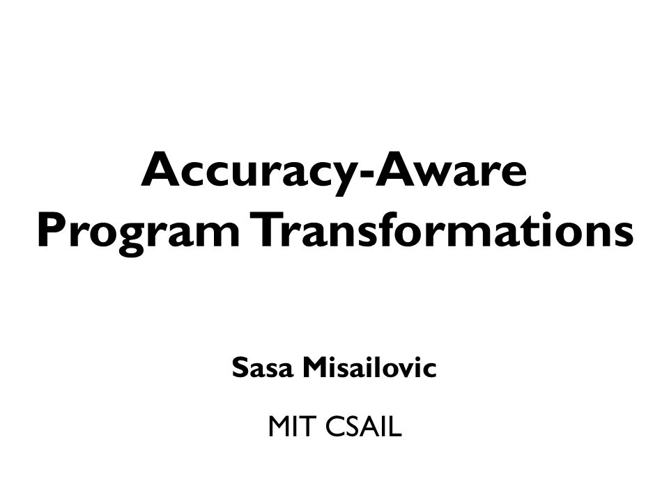 Accuracy Analysis: Probabilistic Reasoning [Misailovic, Roy, Rinard SAS '11; Zhu, Misailovic, Kelner, Rinard POPL '12; Misailovic, Sidiroglou, Rinard, RACES '12, Misailovic, Kim, Rinard TECS PEC '13, Carbin, Misailovic, Rinard, OOPSLA '13, Misailovic, Rinard WACAS '14, Misailovic, Carbin, Achour, Qi, Rinard MIT-TR '14]