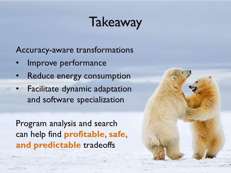 Takeaway Accuracy-aware transformations Improve performance Reduce energy consumption Facilitate dynamic adaptation and software specialization Program analysis and search can help find profitable, safe, and predictable tradeoffs