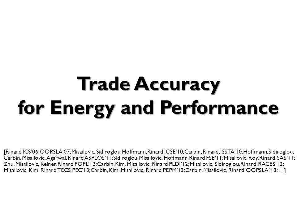 Trade Accuracy for Energy and Performance Trade Accuracy for Energy and Performance [Rinard ICS'06, OOPSLA'07; Misailovic, Sidiroglou, Hoffmann, Rinard ICSE'10; Carbin, Rinard, ISSTA'10; Hoffmann, Sidiroglou, Carbin, Misailovic, Agarwal, Rinard ASPLOS'11; Sidiroglou, Misailovic, Hoffmann, Rinard FSE'11; Misailovic, Roy, Rinard, SAS'11; Zhu, Misailovic, Kelner, Rinard POPL'12; Carbin, Kim, Misailovic, Rinard PLDI'12; Misailovic, Sidiroglou, Rinard, RACES'12; Misailovic, Kim, Rinard TECS PEC'13; Carbin, Kim, Misailovic, Rinard PEPM'13; Carbin, Misailovic, Rinard, OOPSLA '13; …]