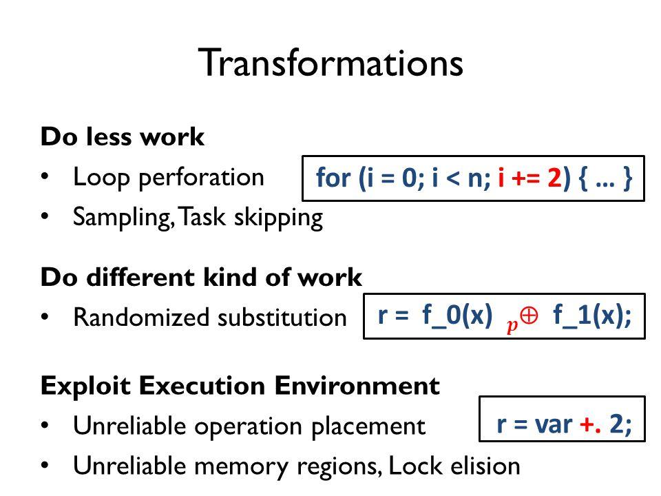 Transformations Do less work Loop perforation Sampling, Task skipping for (i = 0; i < n; i += 2) { … } r = var +.