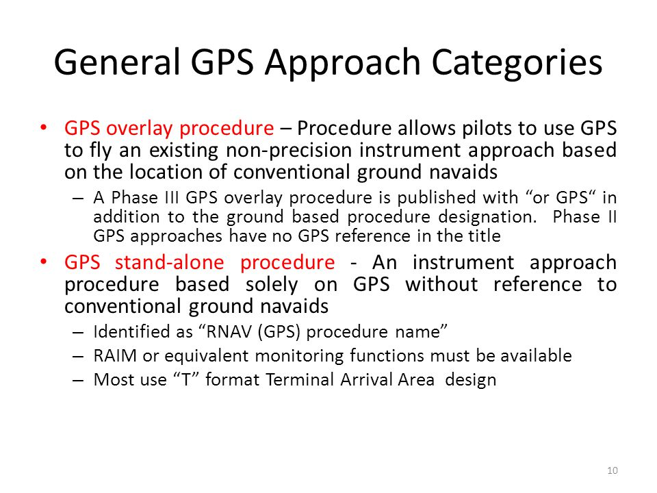 General GPS Approach Categories GPS overlay procedure – Procedure allows pilots to use GPS to fly an existing non-precision instrument approach based