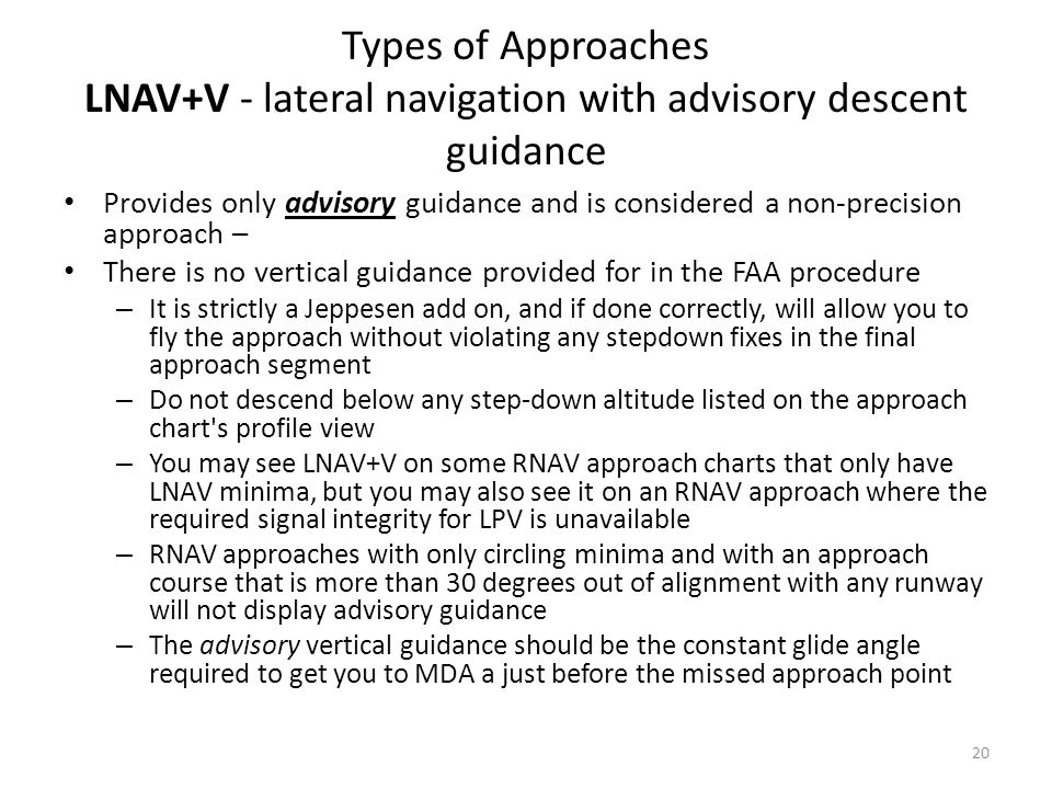 Types of Approaches LNAV+V - lateral navigation with advisory descent guidance Provides only advisory guidance and is considered a non-precision appro