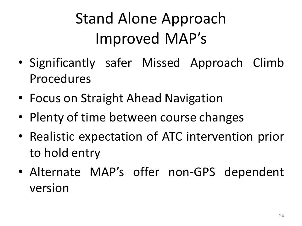 Stand Alone Approach Improved MAP's Significantly safer Missed Approach Climb Procedures Focus on Straight Ahead Navigation Plenty of time between cou