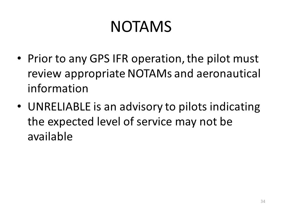 NOTAMS Prior to any GPS IFR operation, the pilot must review appropriate NOTAMs and aeronautical information UNRELIABLE is an advisory to pilots indic