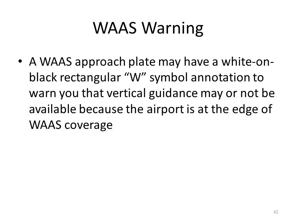 "WAAS Warning A WAAS approach plate may have a white-on- black rectangular ""W"" symbol annotation to warn you that vertical guidance may or not be avail"