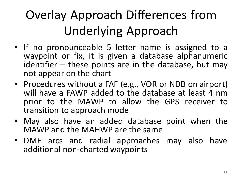 Overlay Approach Differences from Underlying Approach If no pronounceable 5 letter name is assigned to a waypoint or fix, it is given a database alphanumeric identifier – these points are in the database, but may not appear on the chart Procedures without a FAF (e.g., VOR or NDB on airport) will have a FAWP added to the database at least 4 nm prior to the MAWP to allow the GPS receiver to transition to approach mode May also have an added database point when the MAWP and the MAHWP are the same DME arcs and radial approaches may also have additional non-charted waypoints 55