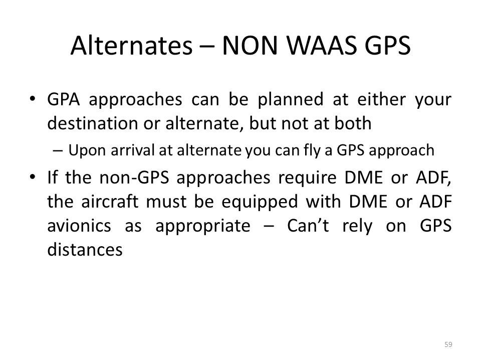Alternates – NON WAAS GPS GPA approaches can be planned at either your destination or alternate, but not at both – Upon arrival at alternate you can fly a GPS approach If the non-GPS approaches require DME or ADF, the aircraft must be equipped with DME or ADF avionics as appropriate – Can't rely on GPS distances 59