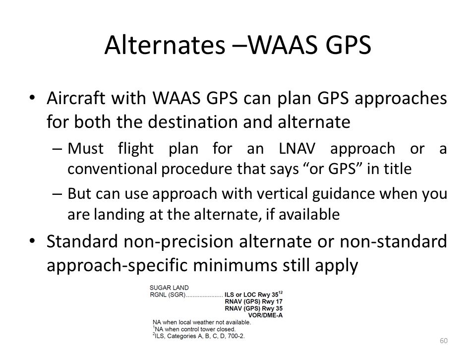 Alternates –WAAS GPS Aircraft with WAAS GPS can plan GPS approaches for both the destination and alternate – Must flight plan for an LNAV approach or